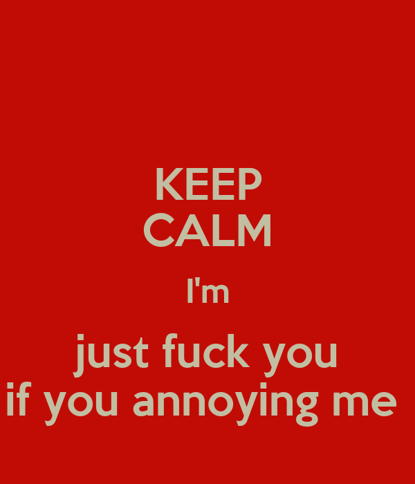 KEEP CALM I'm just fuck you if you annoying me