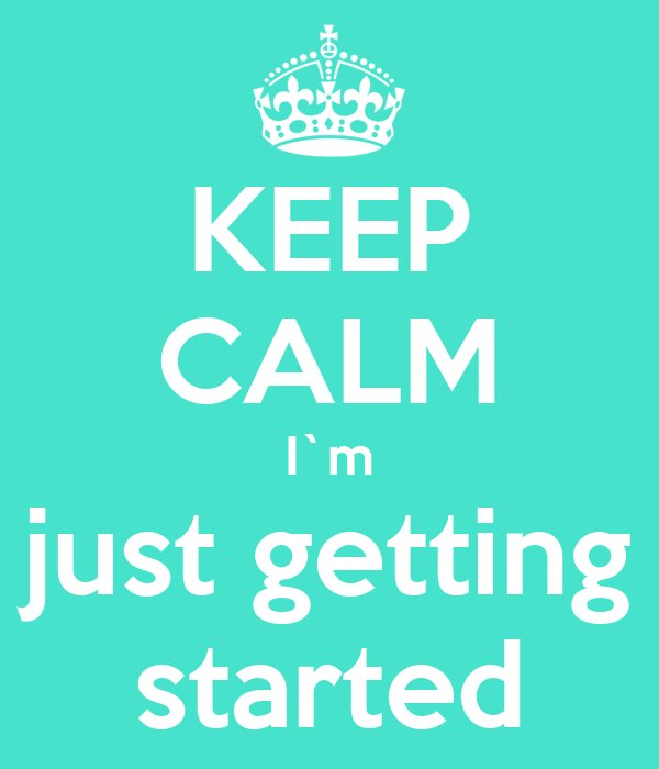 KEEP CALM I`m just getting started