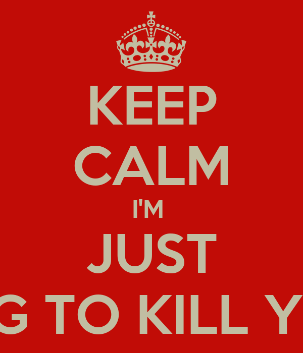 KEEP CALM I'M  JUST GOING TO KILL YOU :D