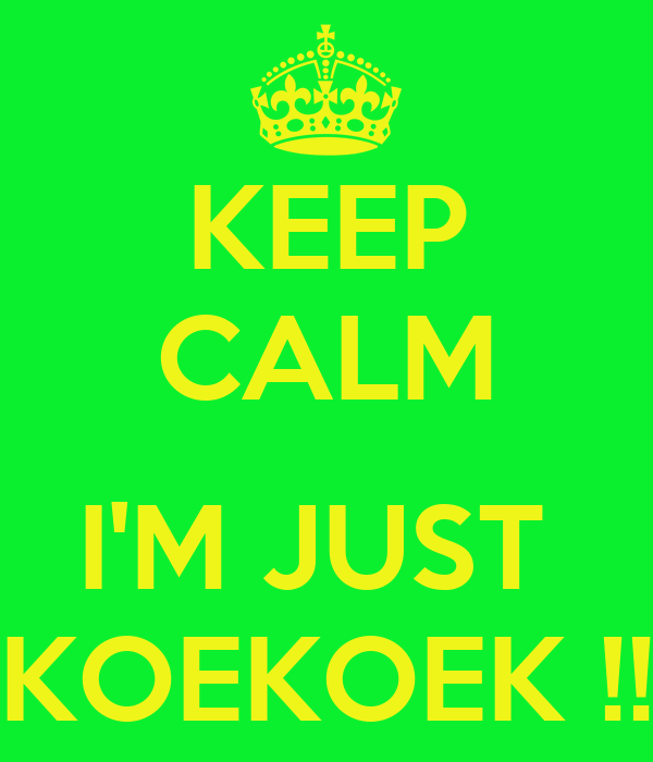 KEEP CALM  I'M JUST  KOEKOEK !!
