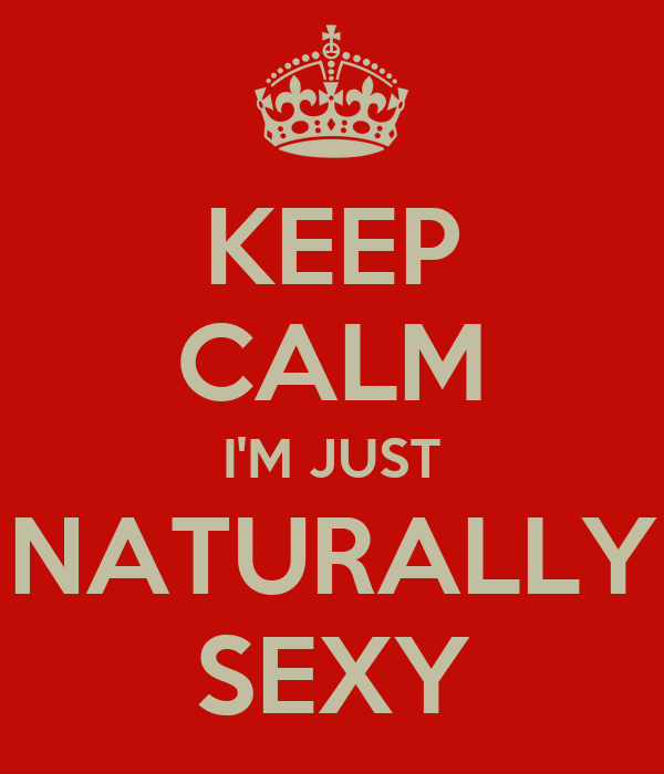 KEEP CALM I'M JUST NATURALLY SEXY
