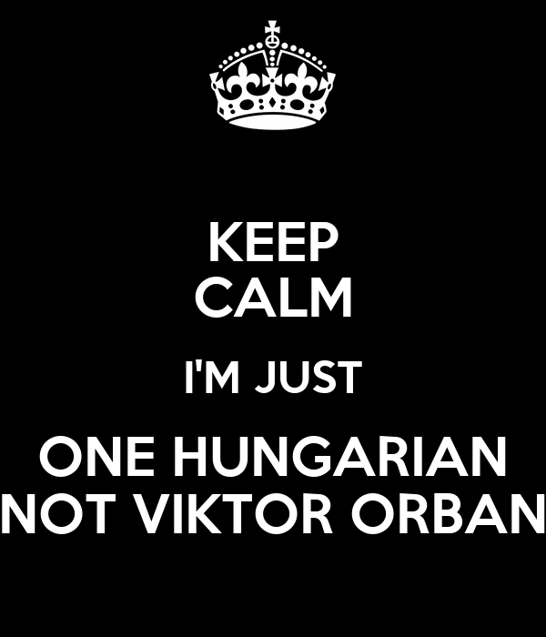 KEEP CALM I'M JUST ONE HUNGARIAN NOT VIKTOR ORBAN