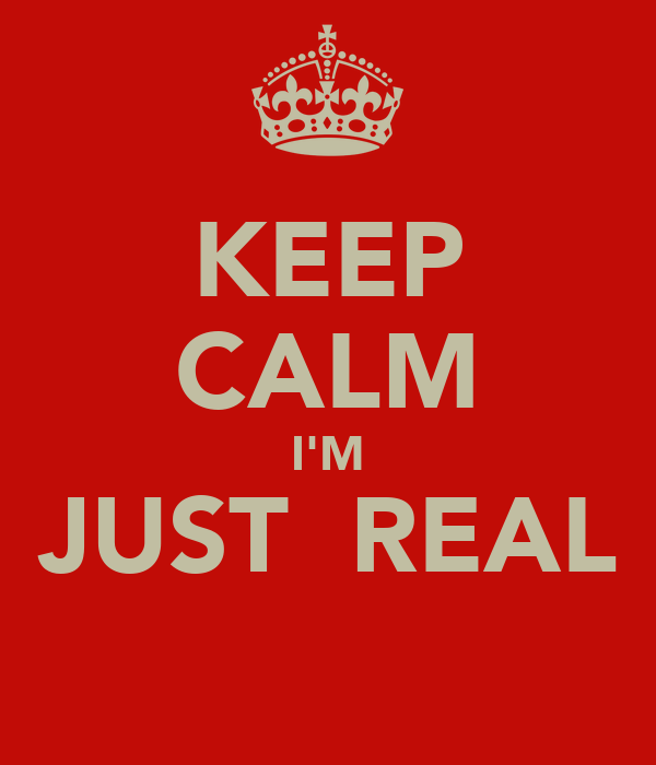 KEEP CALM I'M JUST  REAL