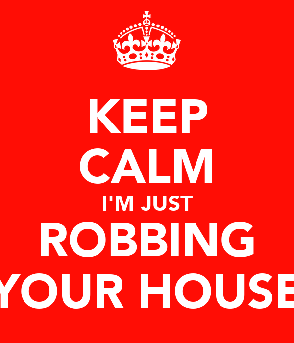 KEEP CALM I'M JUST ROBBING YOUR HOUSE