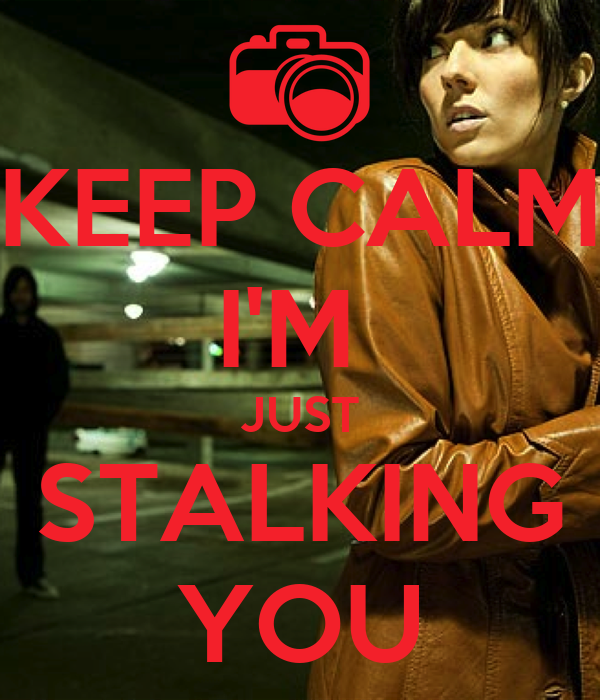 KEEP CALM I'M  JUST STALKING YOU