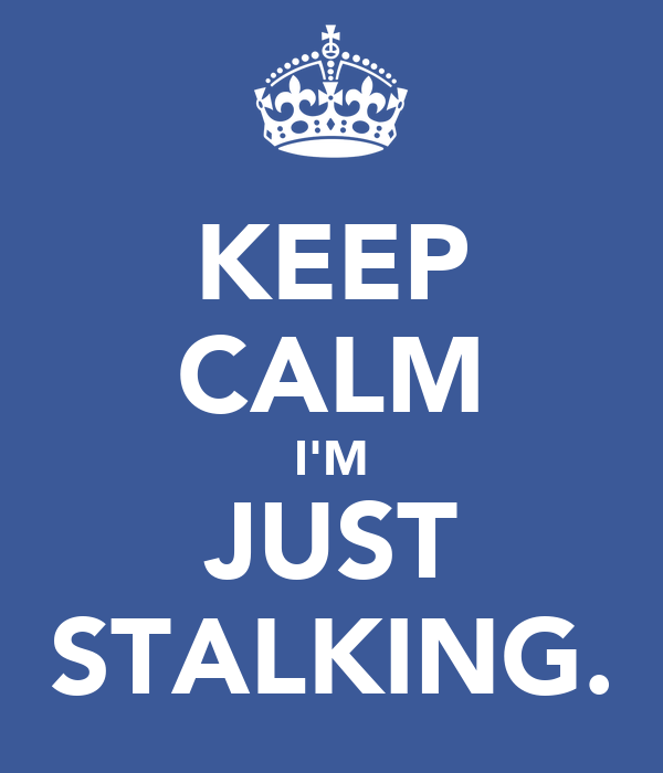 KEEP CALM I'M JUST STALKING.