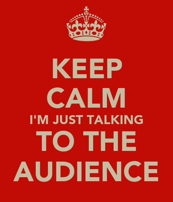 KEEP CALM I'M JUST TALKING TO THE AUDIENCE