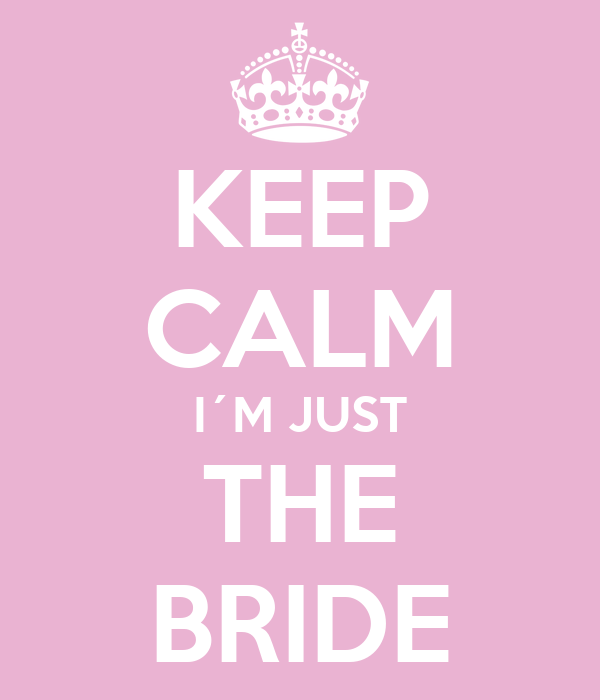 KEEP CALM I´M JUST THE BRIDE