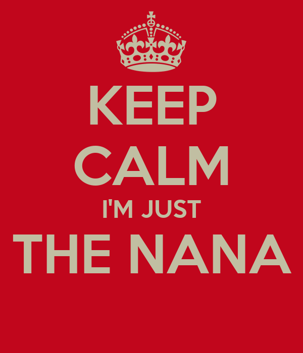 KEEP CALM I'M JUST THE NANA