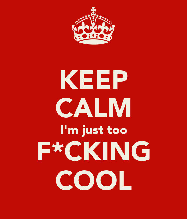 KEEP CALM I'm just too F*CKING COOL