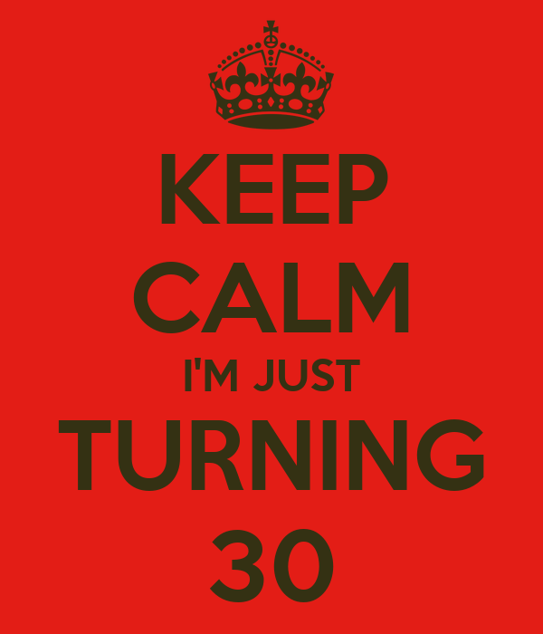 KEEP CALM I'M JUST TURNING 30