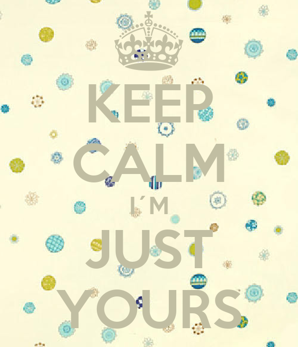 KEEP CALM I´M JUST YOURS