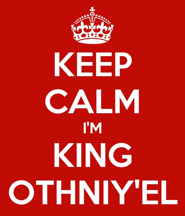KEEP CALM I'M KING OTHNIY'EL