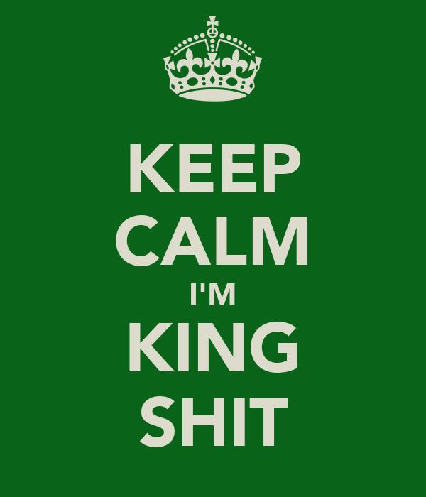 KEEP CALM I'M KING SHIT