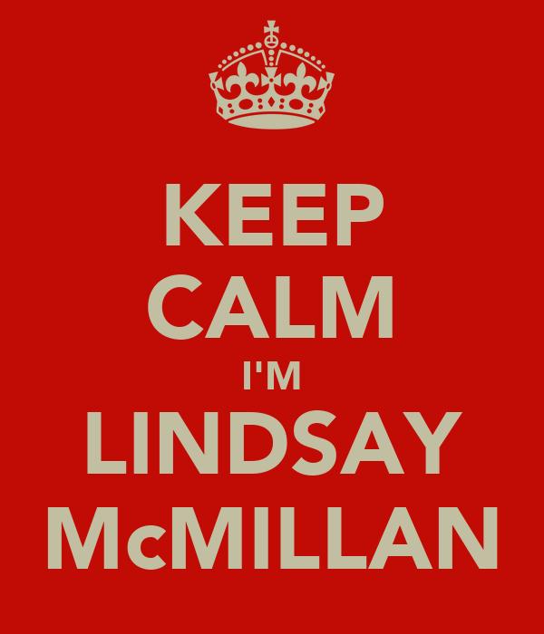 KEEP CALM I'M LINDSAY McMILLAN