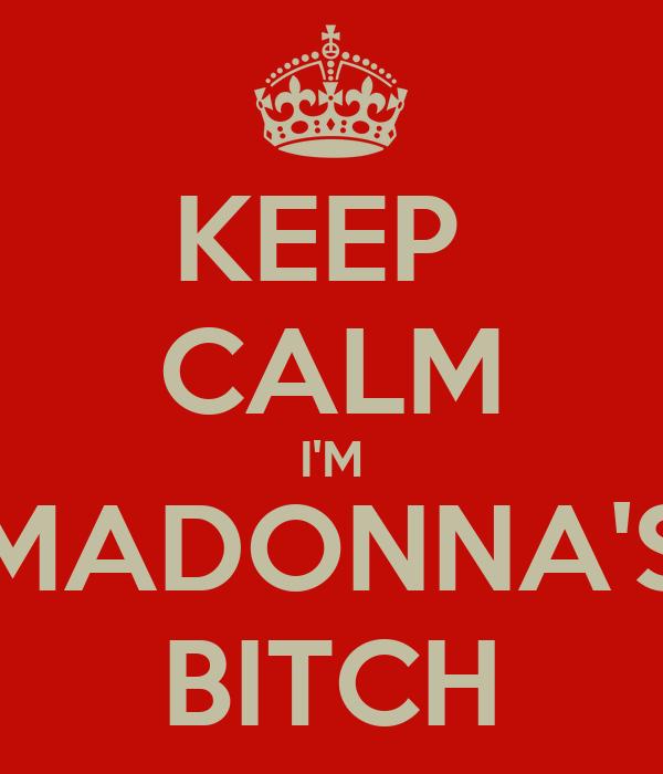 KEEP  CALM I'M MADONNA'S BITCH
