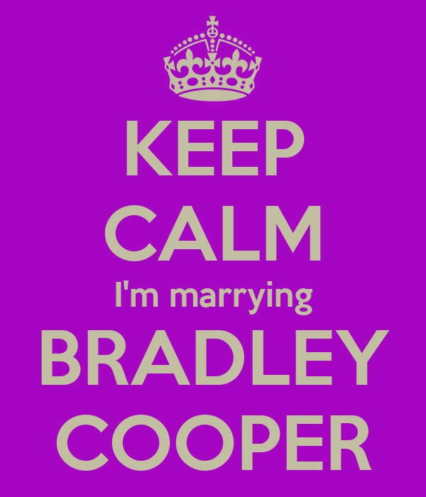KEEP CALM I'm marrying BRADLEY COOPER