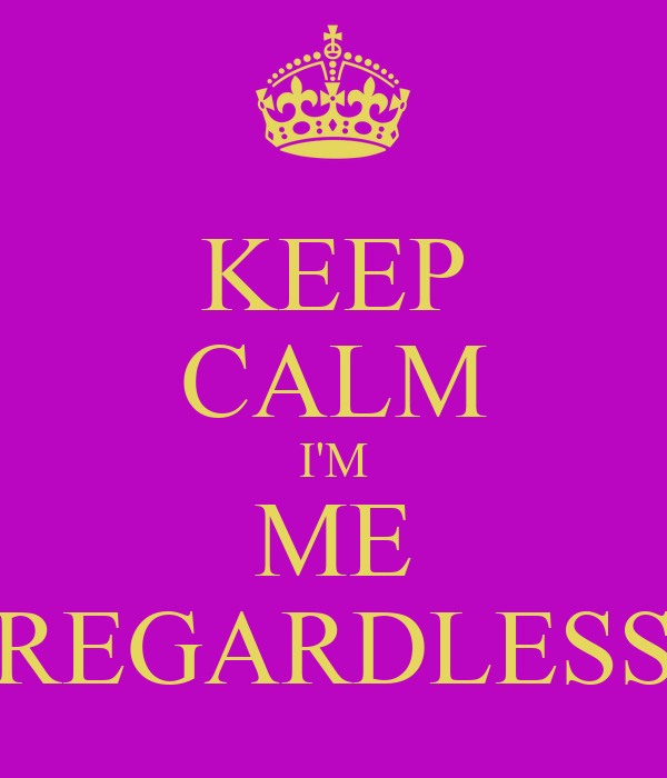 KEEP CALM I'M ME  REGARDLESS
