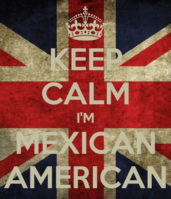 KEEP CALM I'M MEXICAN AMERICAN