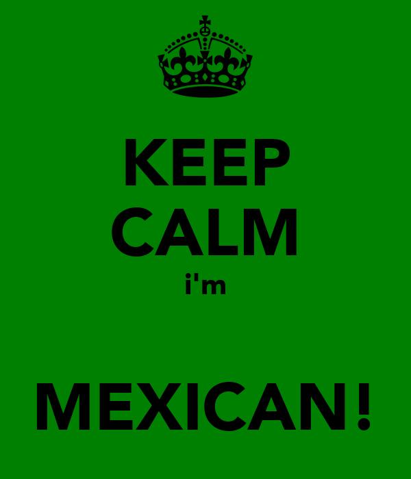 KEEP CALM i'm  MEXICAN!