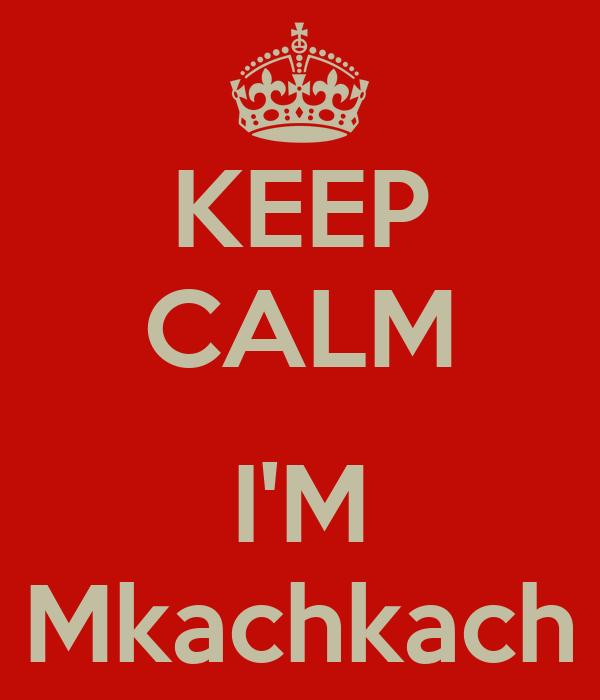 KEEP CALM  I'M Mkachkach