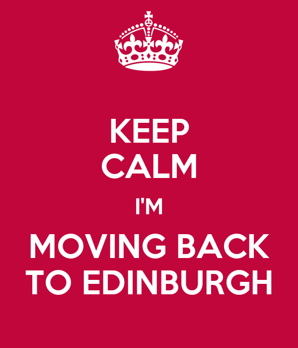 KEEP CALM I'M MOVING BACK TO EDINBURGH