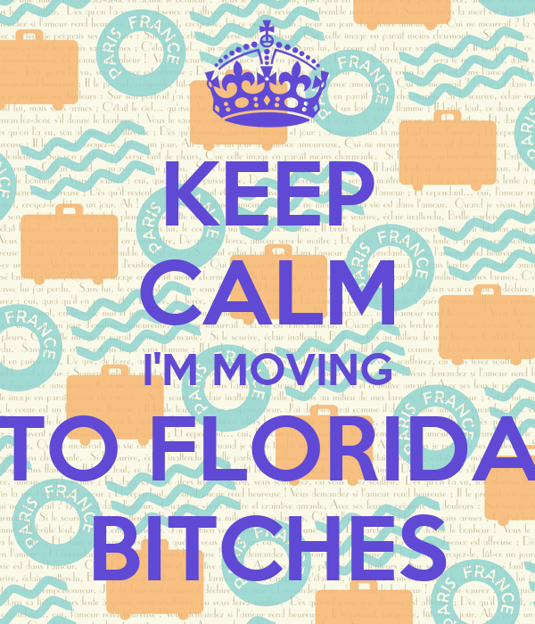 KEEP CALM I'M MOVING TO FLORIDA BITCHES