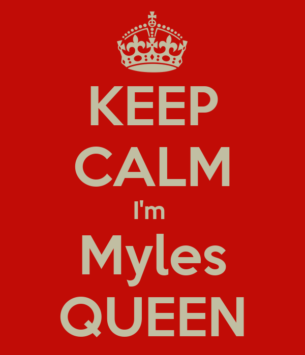 KEEP CALM I'm  Myles QUEEN