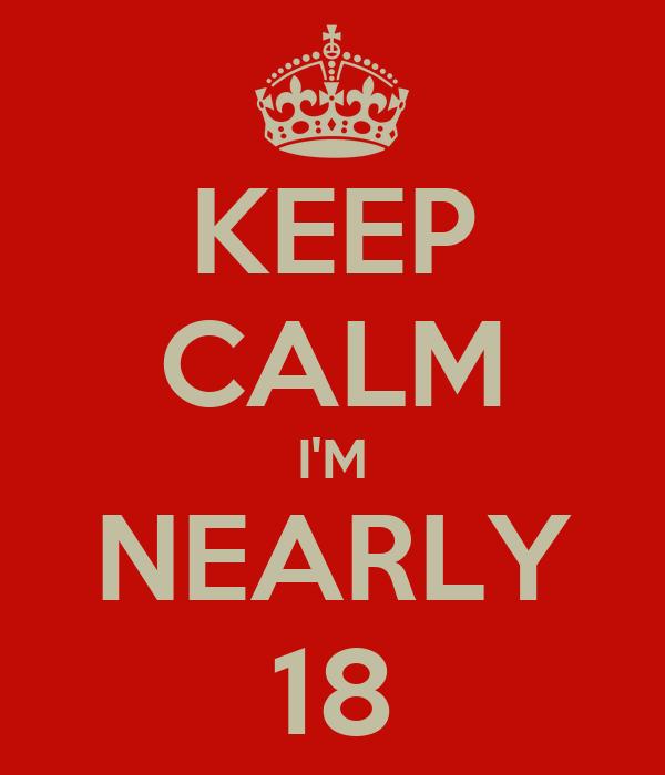 KEEP CALM I'M NEARLY 18
