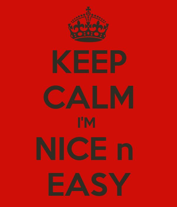 KEEP CALM I'M  NICE n  EASY