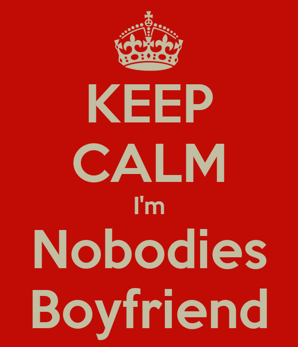 KEEP CALM I'm Nobodies Boyfriend