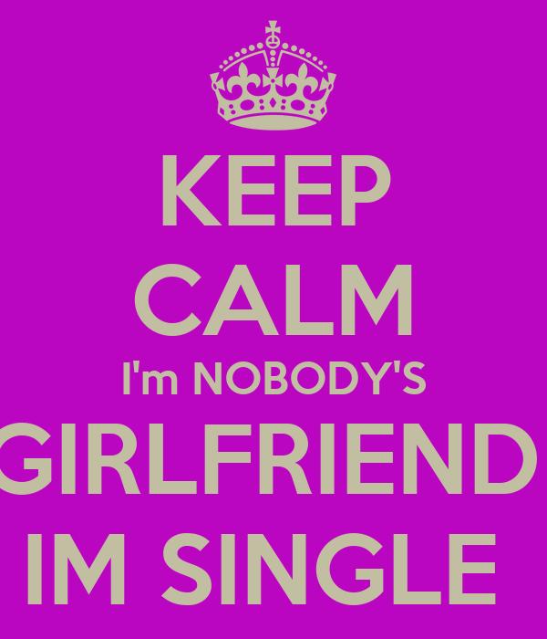 KEEP CALM I'm NOBODY'S GIRLFRIEND  IM SINGLE