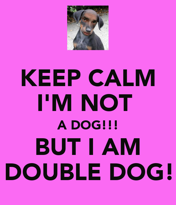 KEEP CALM I'M NOT A DOG!!! BUT I AM A DOUBLE DOG!!! Poster ...