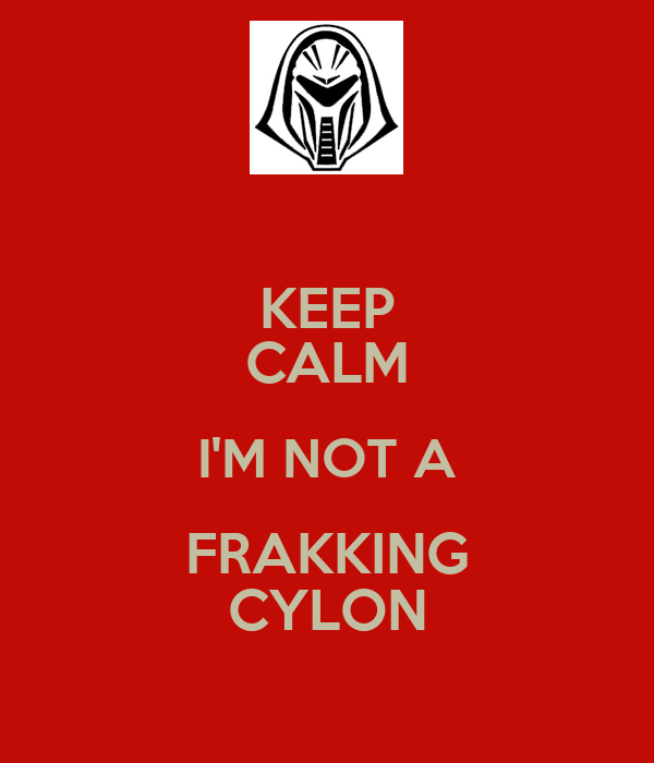 KEEP CALM I'M NOT A FRAKKING CYLON