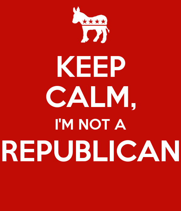 KEEP CALM, I'M NOT A REPUBLICAN