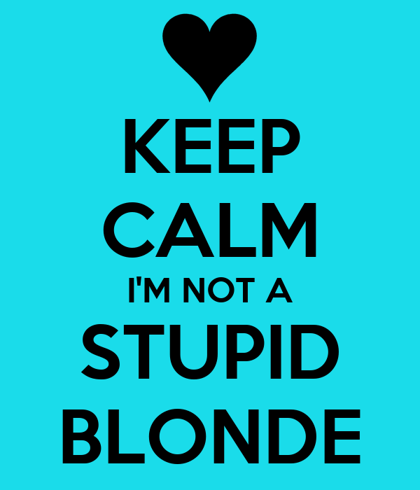 KEEP CALM I'M NOT A STUPID BLONDE
