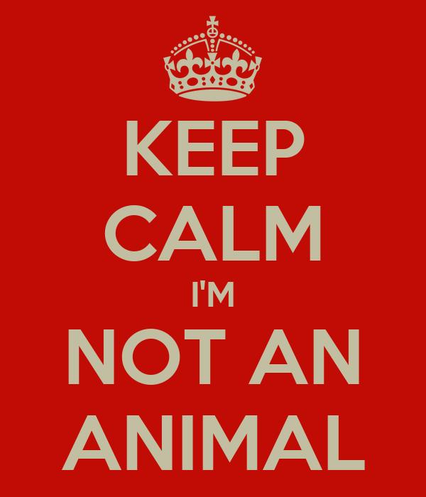 KEEP CALM I'M NOT AN ANIMAL