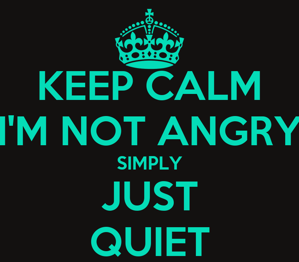KEEP CALM I'M NOT ANGRY SIMPLY JUST QUIET