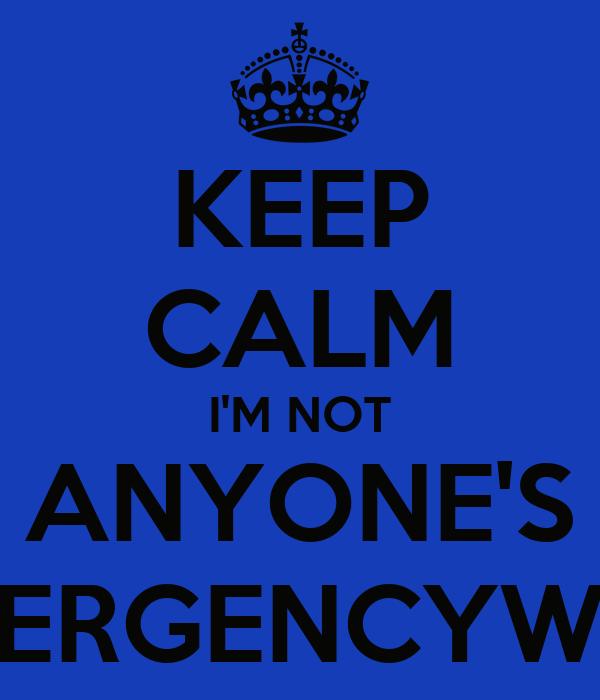 KEEP CALM I'M NOT ANYONE'S #EMERGENCYWILLY