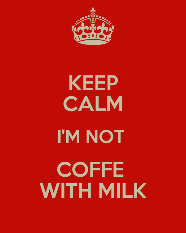 KEEP CALM I'M NOT  COFFE  WITH MILK
