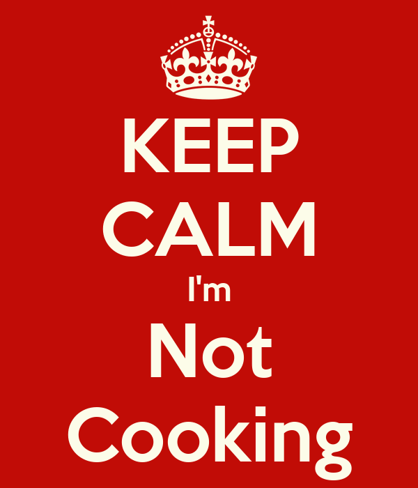 KEEP CALM I'm Not Cooking