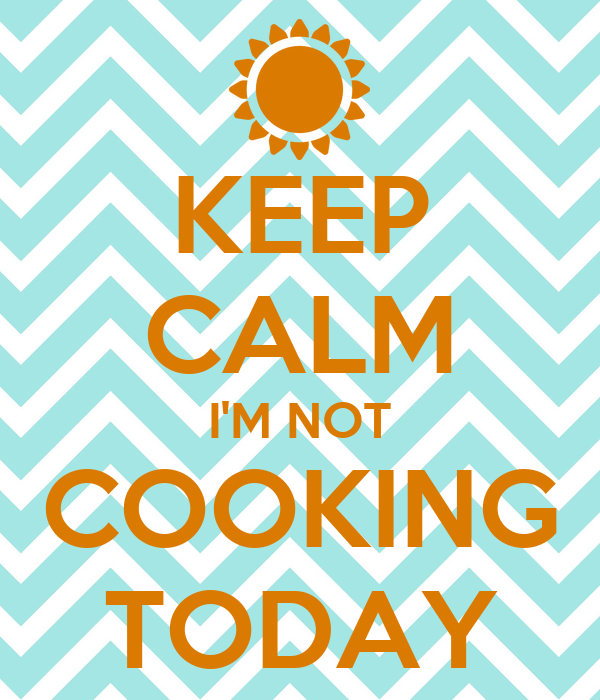 KEEP CALM I'M NOT COOKING TODAY