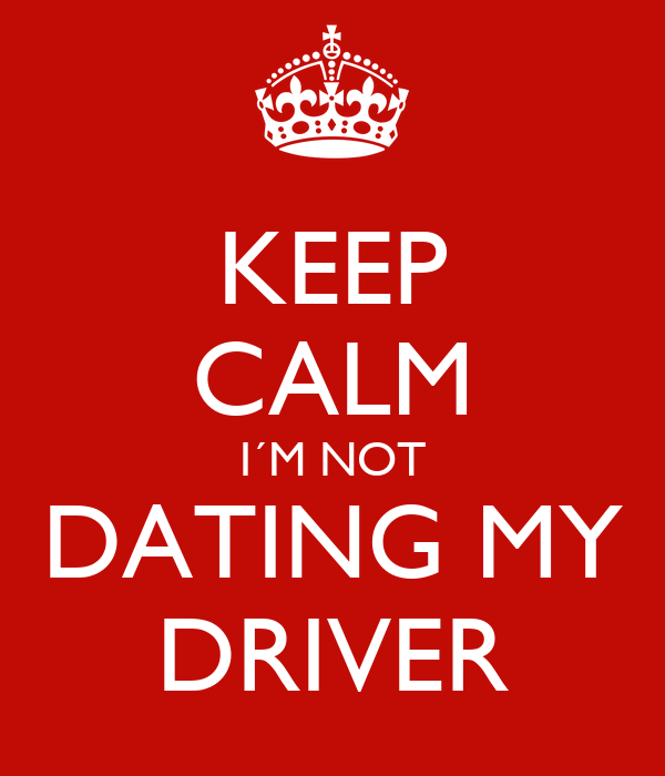 KEEP CALM I´M NOT DATING MY DRIVER