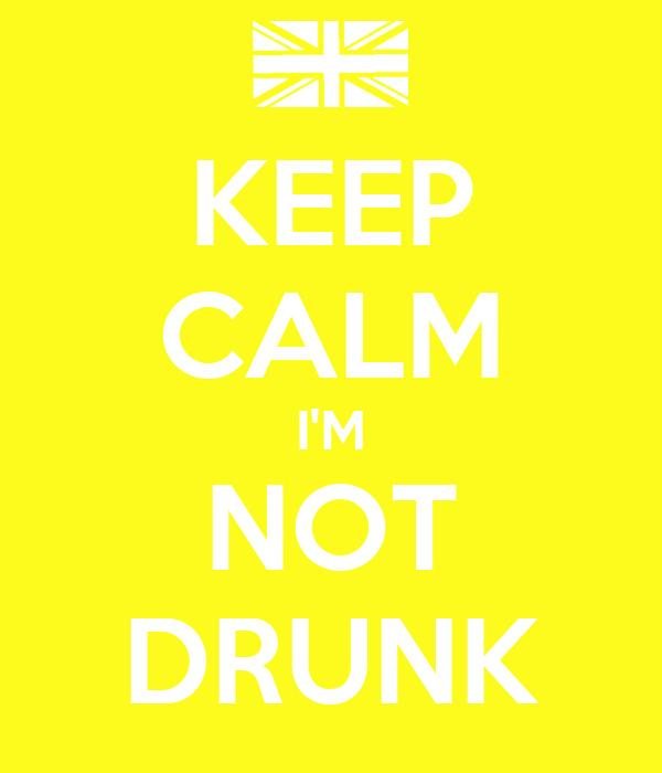 KEEP CALM I'M NOT DRUNK