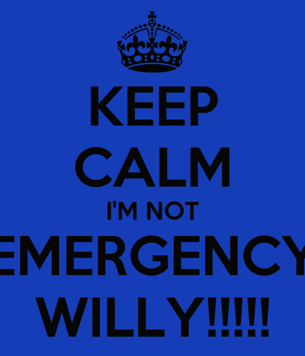 KEEP CALM I'M NOT EMERGENCY WILLY!!!!!