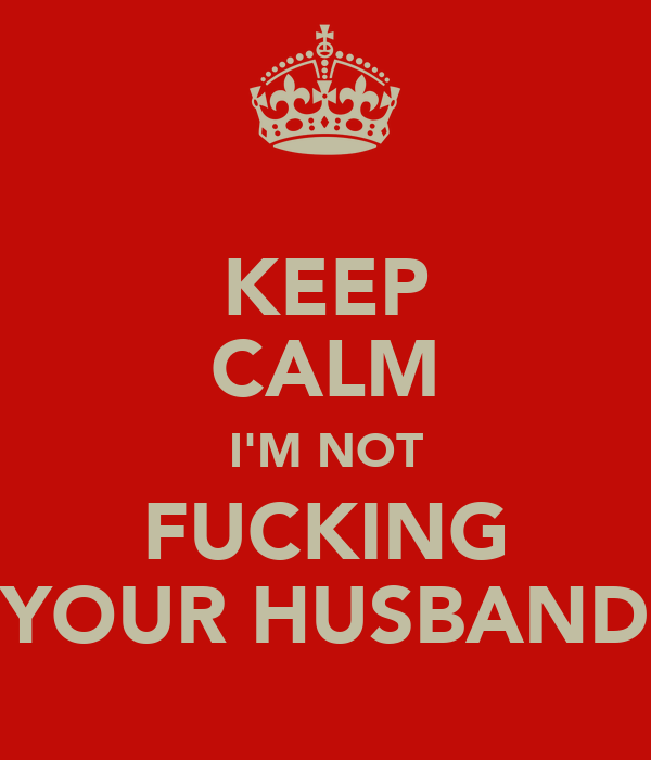 KEEP CALM I'M NOT FUCKING YOUR HUSBAND
