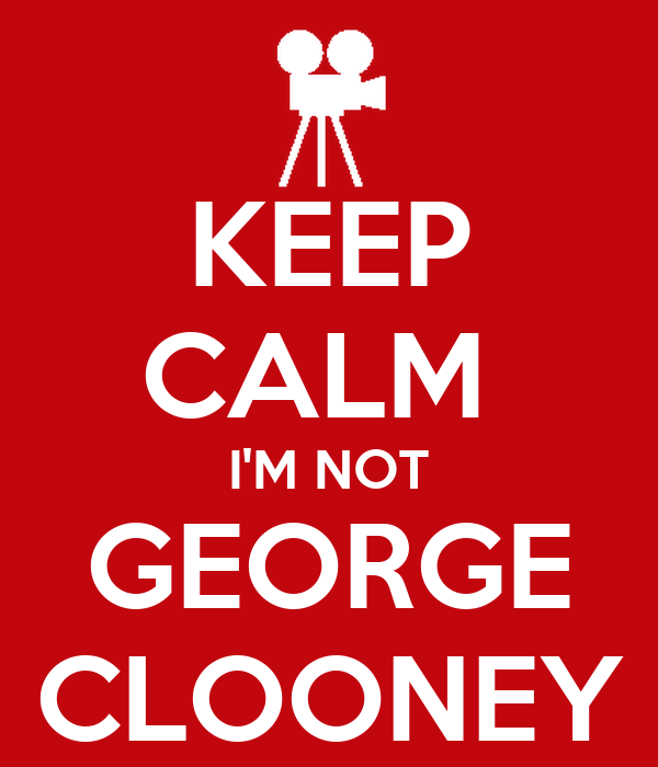 KEEP CALM  I'M NOT GEORGE CLOONEY
