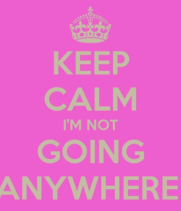KEEP CALM I'M NOT GOING ANYWHERE!