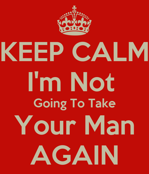 KEEP CALM I'm Not  Going To Take Your Man AGAIN