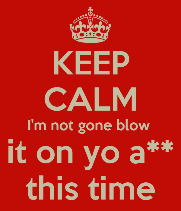 KEEP CALM I'm not gone blow  it on yo a** this time